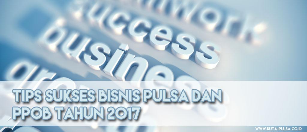Tips Sukses Bisnis Pulsa dan PPOB Tahun 2017